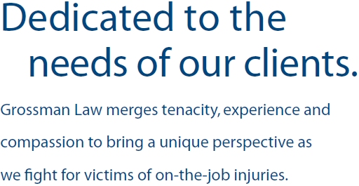 Dedicated to the needs of our clients. Grossman Law merges tenacity, experience and compassion to bring a unique perspective as we fight for victims of on-the-job injuries.